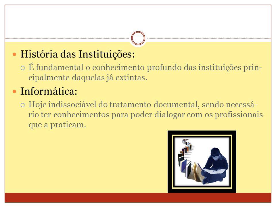 História das Instituições: É fundamental o conhecimento profundo das instituições prin- cipalmente daquelas já extintas. Informática: Hoje indissociáv