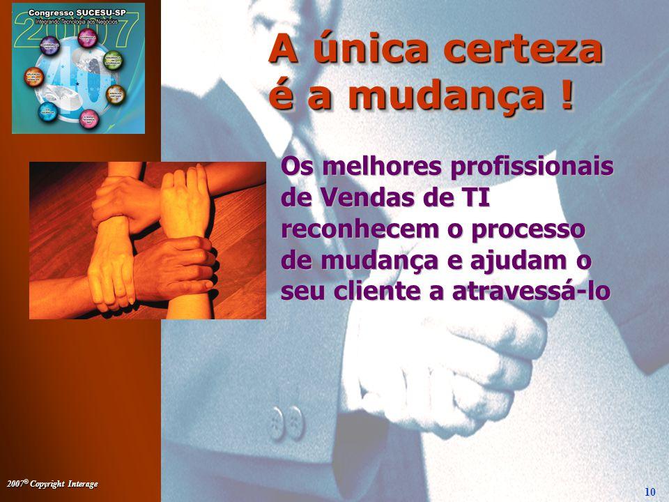 2007 © Copyright Interage 10 Os melhores profissionais de Vendas de TI reconhecem o processo de mudança e ajudam o seu cliente a atravessá-lo A única certeza é a mudança !