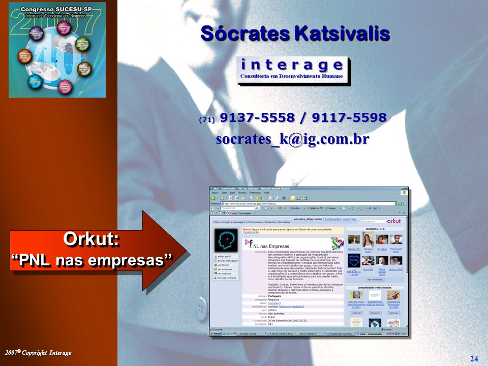 2007 © Copyright Interage 24 Sócrates Katsivalis Sócrates Katsivalis (71) 9137-5558 / 9117-5598 socrates_k@ig.com.br (71) 9137-5558 / 9117-5598 socrates_k@ig.com.br Orkut: PNL nas empresas
