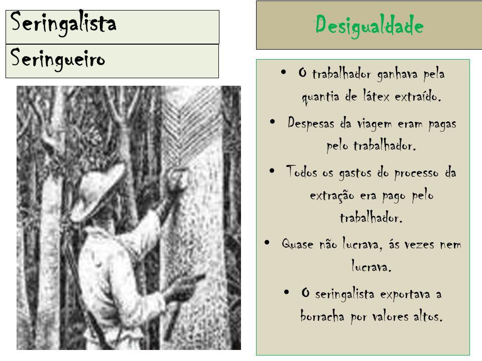 Desigualdade Seringueiro Seringalista O trabalhador ganhava pela quantia de látex extraído.