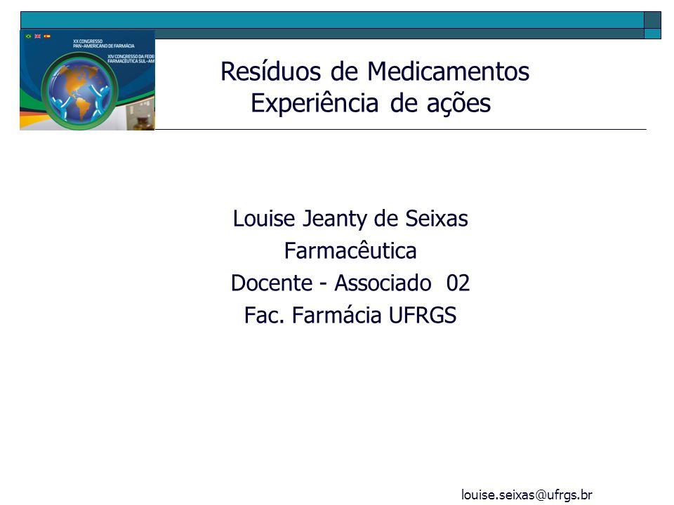 louise.seixas@ufrgs.br Louise Jeanty de Seixas Farmacêutica Docente - Associado 02 Fac. Farmácia UFRGS Resíduos de Medicamentos Experiência de ações
