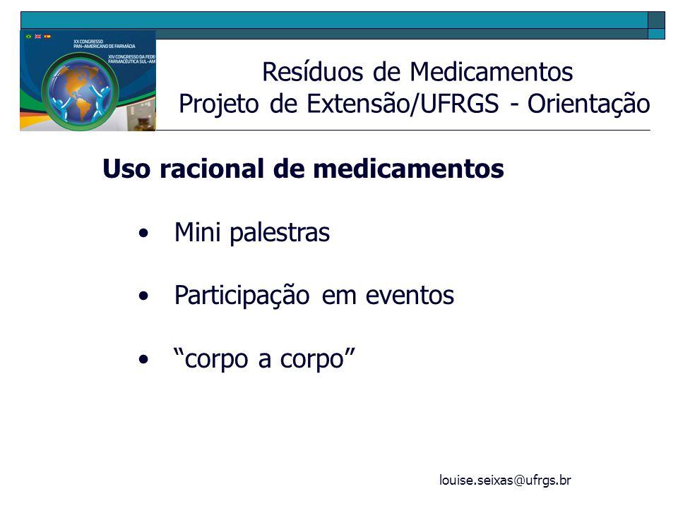 louise.seixas@ufrgs.br Resíduos de Medicamentos Projeto de Extensão/UFRGS - Orientação Uso racional de medicamentos Mini palestras Participação em eve