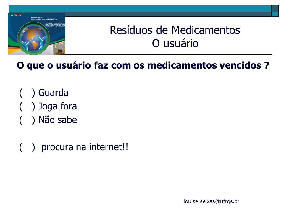louise.seixas@ufrgs.br O que o usuário faz com os medicamentos vencidos ? ( ) Guarda ( ) Joga fora ( ) Não sabe ( ) procura na internet!! Resíduos de