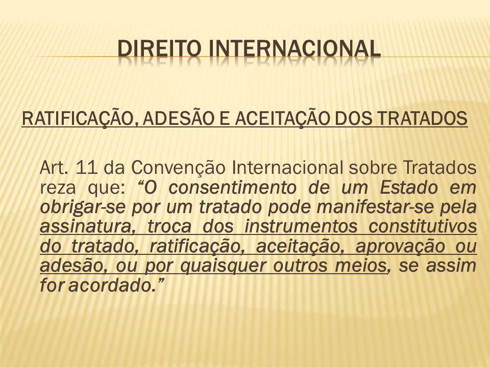 RATIFICAÇÃO, ADESÃO E ACEITAÇÃO DOS TRATADOS Art. 11 da Convenção Internacional sobre Tratados reza que: O consentimento de um Estado em obrigar-se po
