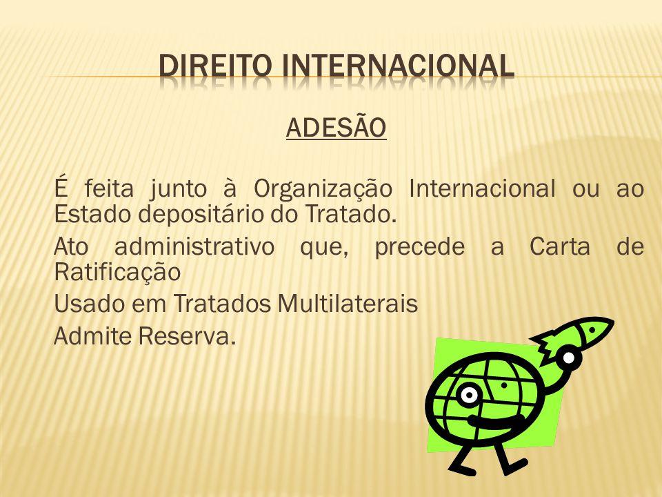 ADESÃO É feita junto à Organização Internacional ou ao Estado depositário do Tratado. Ato administrativo que, precede a Carta de Ratificação Usado em