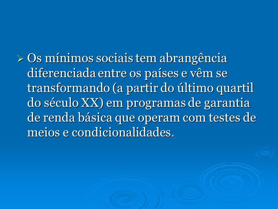 Os mínimos sociais tem abrangência diferenciada entre os países e vêm se transformando (a partir do último quartil do século XX) em programas de garantia de renda básica que operam com testes de meios e condicionalidades.