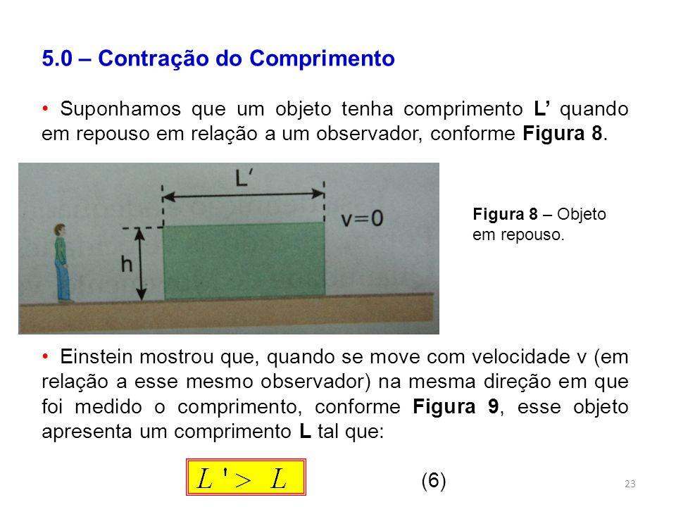 23 5.0 – Contração do Comprimento Suponhamos que um objeto tenha comprimento L quando em repouso em relação a um observador, conforme Figura 8.