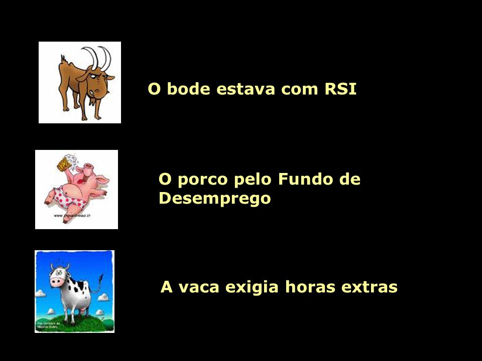 O bode estava com RSI O porco pelo Fundo de Desemprego A vaca exigia horas extras