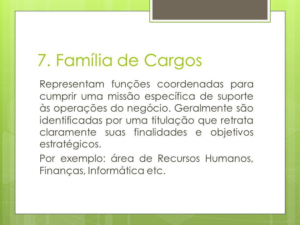 7. Família de Cargos Representam funções coordenadas para cumprir uma missão específica de suporte às operações do negócio. Geralmente são identificad