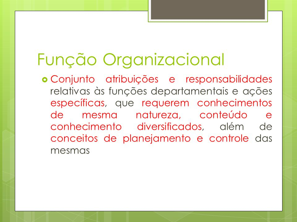 Função Organizacional Conjunto atribuições e responsabilidades relativas às funções departamentais e ações específicas, que requerem conhecimentos de mesma natureza, conteúdo e conhecimento diversificados, além de conceitos de planejamento e controle das mesmas