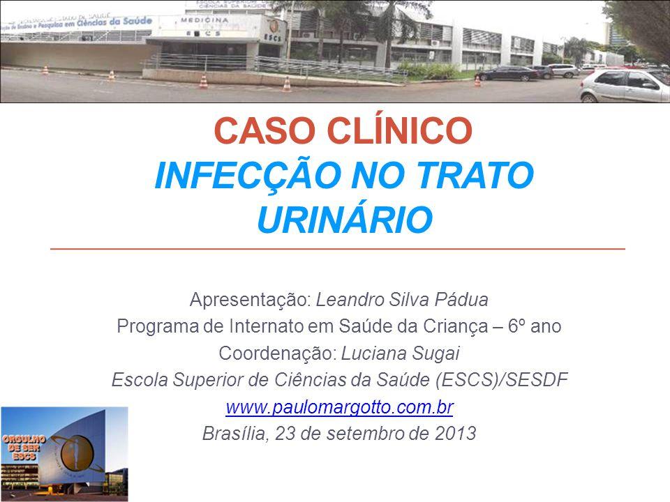 CASO CLÍNICO INFECÇÃO NO TRATO URINÁRIO Apresentação: Leandro Silva Pádua Programa de Internato em Saúde da Criança – 6º ano Coordenação: Luciana Suga