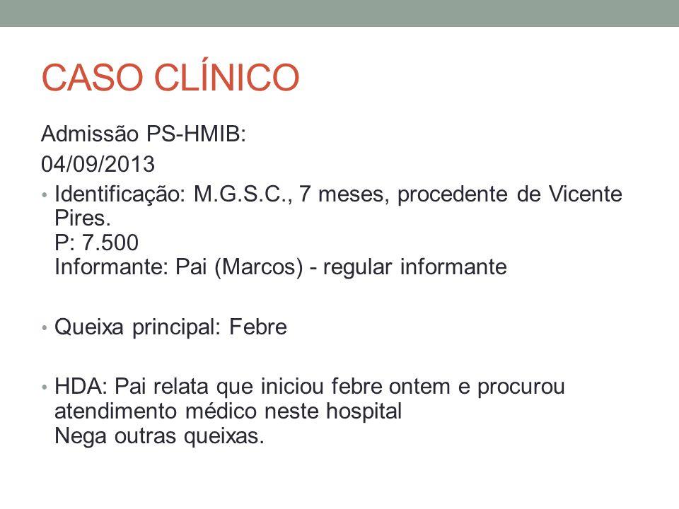 CASO CLÍNICO Admissão PS-HMIB: 04/09/2013 Identificação: M.G.S.C., 7 meses, procedente de Vicente Pires. P: 7.500 Informante: Pai (Marcos) - regular i