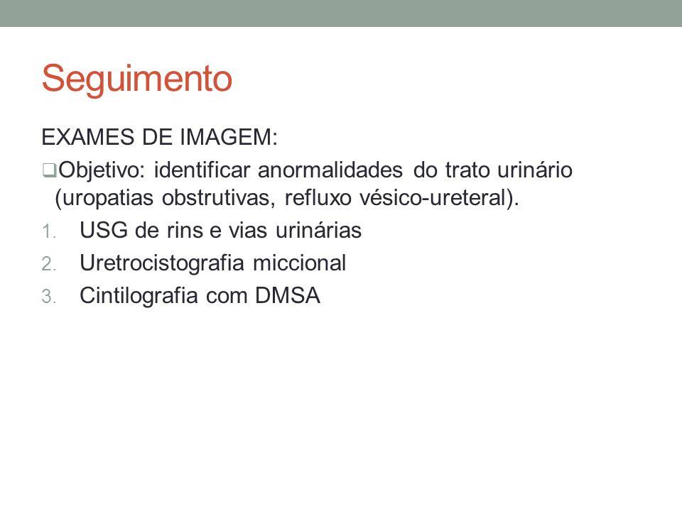 Seguimento EXAMES DE IMAGEM: Objetivo: identificar anormalidades do trato urinário (uropatias obstrutivas, refluxo vésico-ureteral). 1. USG de rins e