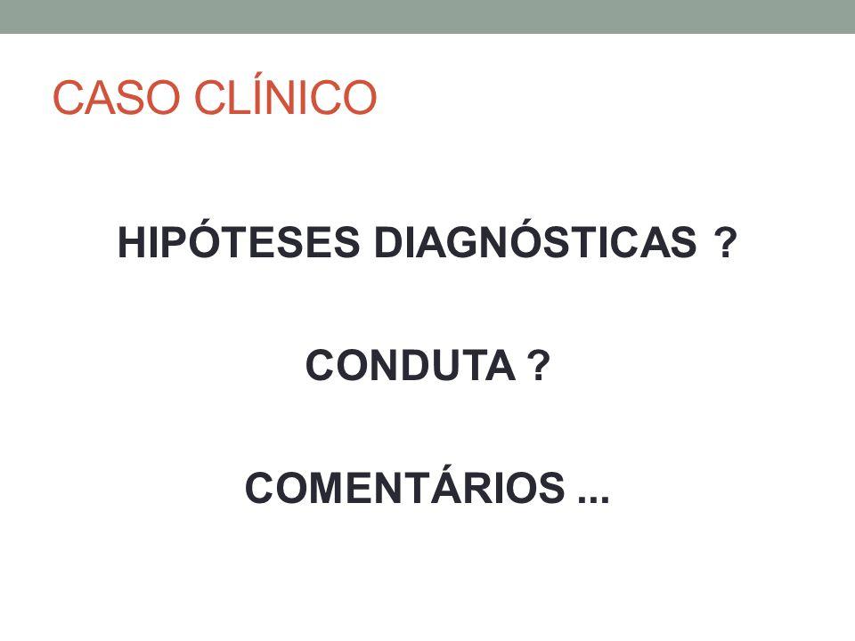 CASO CLÍNICO HIPÓTESES DIAGNÓSTICAS ? CONDUTA ? COMENTÁRIOS...