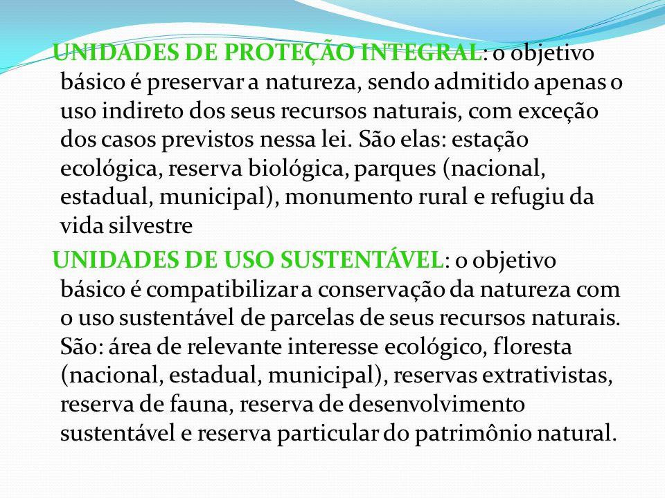 UNIDADES DE PROTEÇÃO INTEGRAL: o objetivo básico é preservar a natureza, sendo admitido apenas o uso indireto dos seus recursos naturais, com exceção