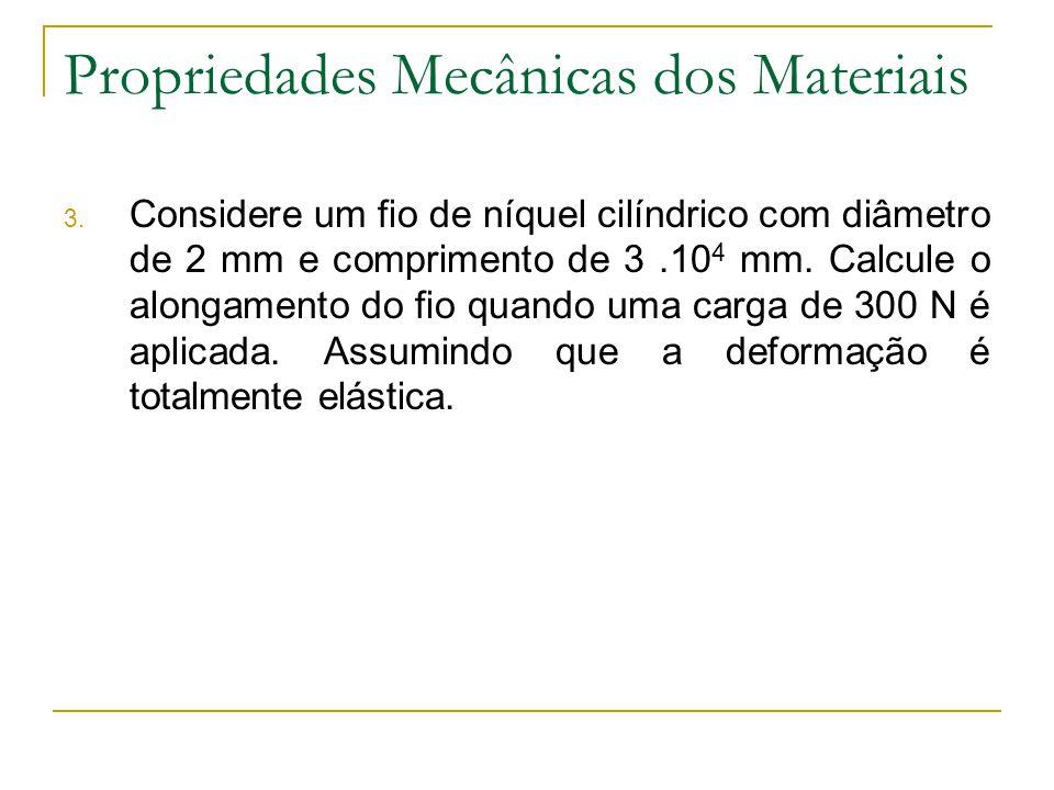 Propriedades Mecânicas dos Materiais 3. Considere um fio de níquel cilíndrico com diâmetro de 2 mm e comprimento de 3.10 4 mm. Calcule o alongamento d