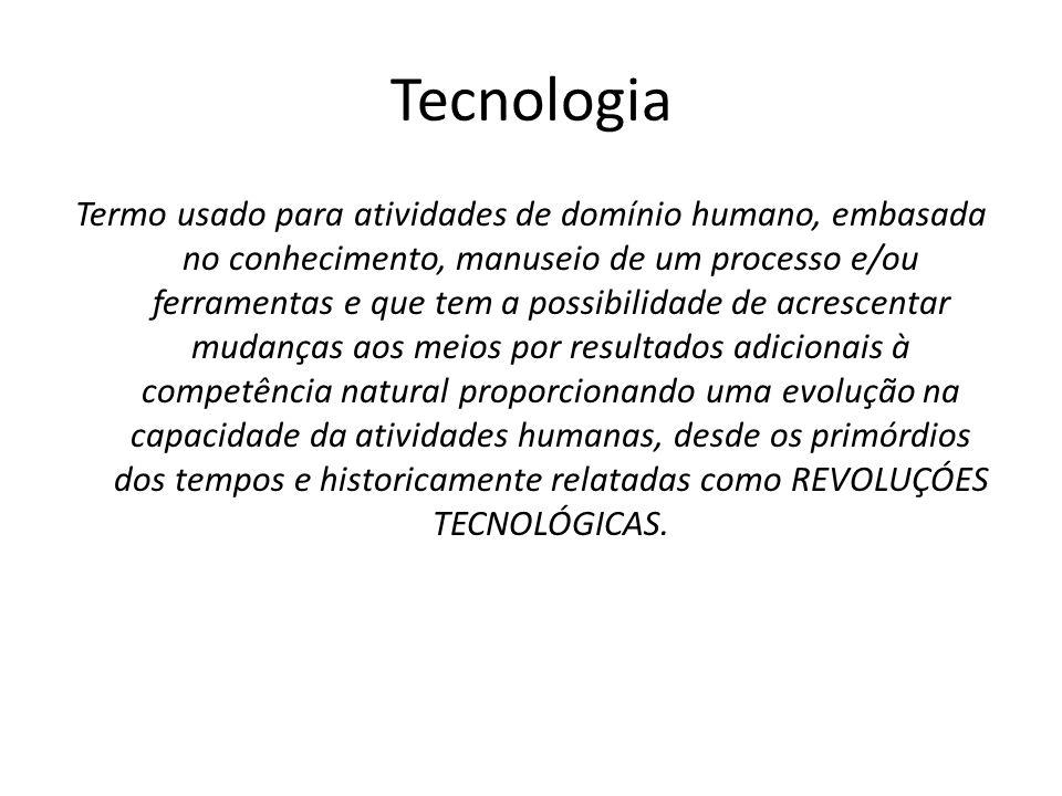 Tecnologia Termo usado para atividades de domínio humano, embasada no conhecimento, manuseio de um processo e/ou ferramentas e que tem a possibilidade