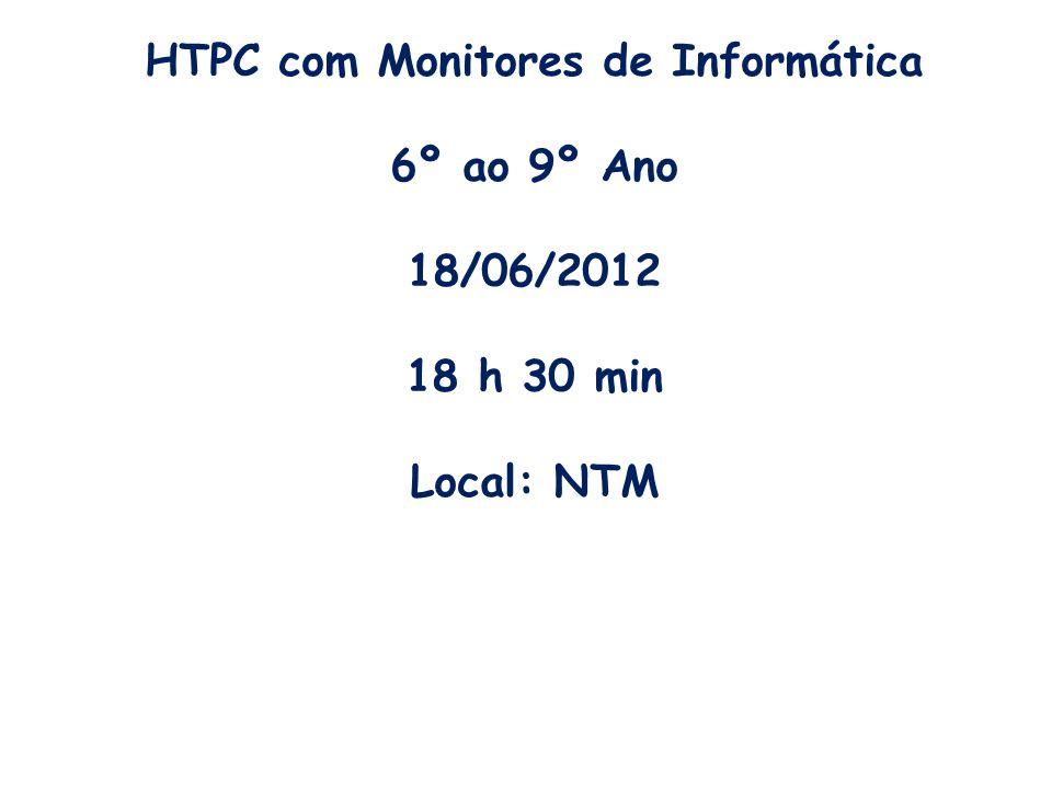 HTPC com Monitores de Informática 6º ao 9º Ano 18/06/2012 18 h 30 min Local: NTM