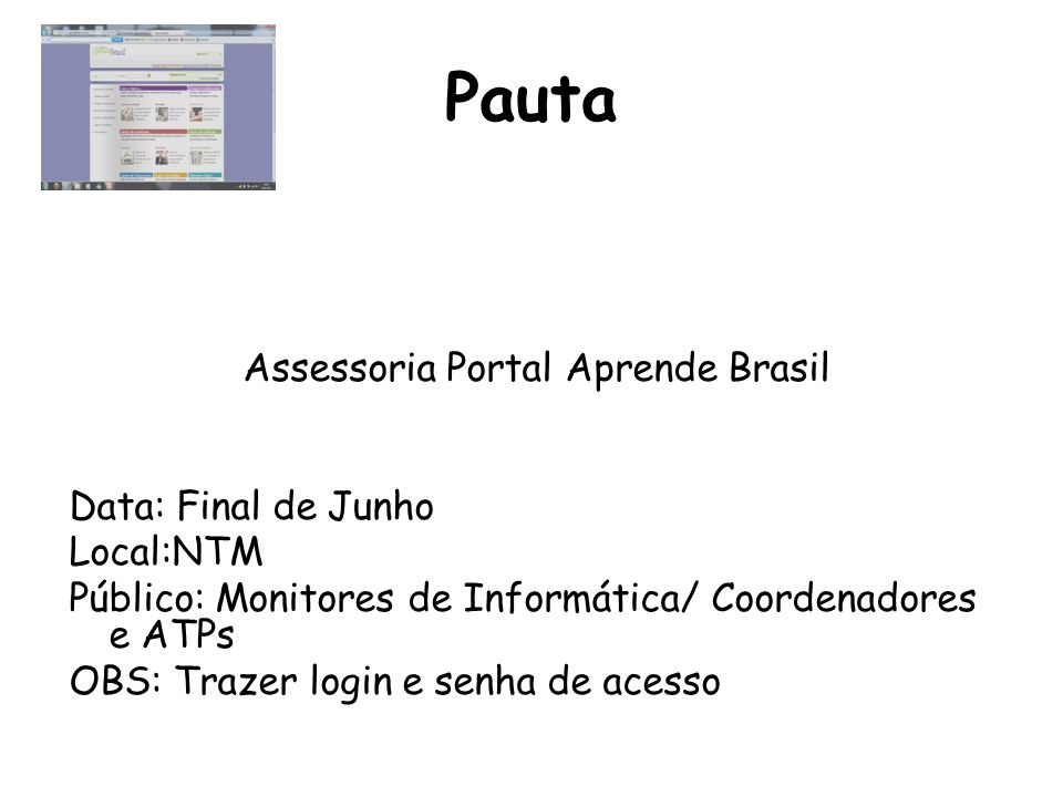 Pauta Assessoria Portal Aprende Brasil Data: Final de Junho Local:NTM Público: Monitores de Informática/ Coordenadores e ATPs OBS: Trazer login e senh