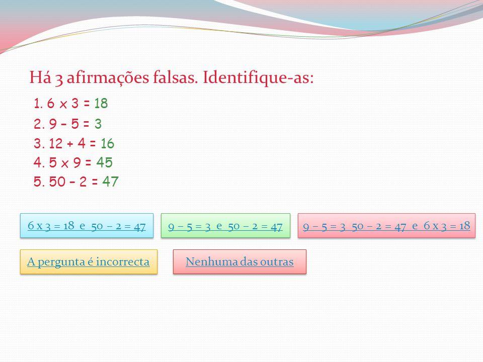 Há 3 afirmações falsas.Identifique-as: 1. 6 x 3 = 18 2.
