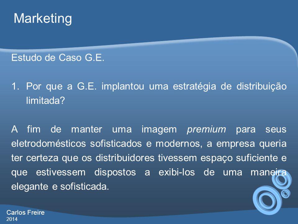 Carlos Freire 2014 Marketing Estudo de Caso G.E. 1.Por que a G.E. implantou uma estratégia de distribuição limitada? A fim de manter uma imagem premiu