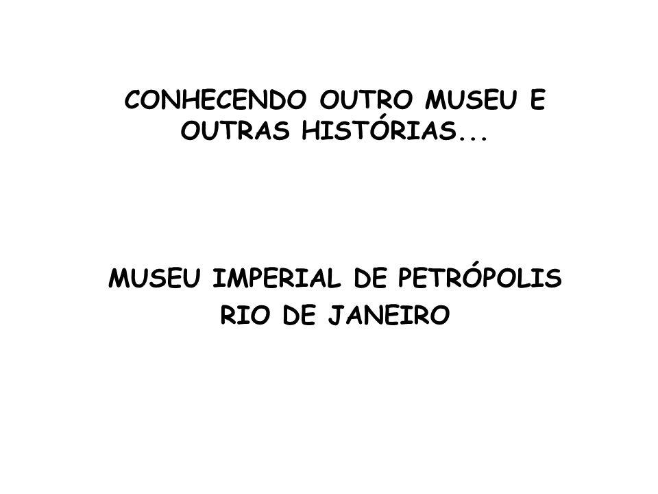 CONHECENDO OUTRO MUSEU E OUTRAS HISTÓRIAS... MUSEU IMPERIAL DE PETRÓPOLIS RIO DE JANEIRO