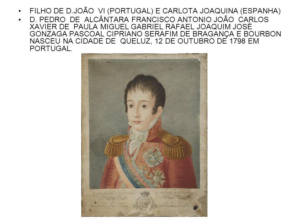 FILHO DE D.JOÃO VI (PORTUGAL) E CARLOTA JOAQUINA (ESPANHA) D. PEDRO DE ALCÂNTARA FRANCISCO ANTONIO JOÃO CARLOS XAVIER DE PAULA MIGUEL GABRIEL RAFAEL J