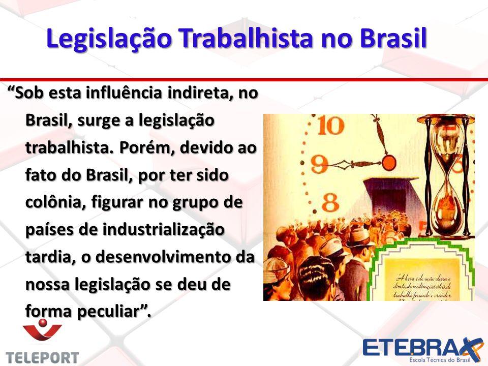 Legislação Trabalhista no Brasil Sob esta influência indireta, no Brasil, surge a legislação trabalhista. Porém, devido ao fato do Brasil, por ter sid
