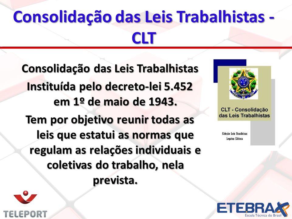 Consolidação das Leis Trabalhistas - CLT Consolidação das Leis Trabalhistas Instituída pelo decreto-lei 5.452 em 1º de maio de 1943. Tem por objetivo