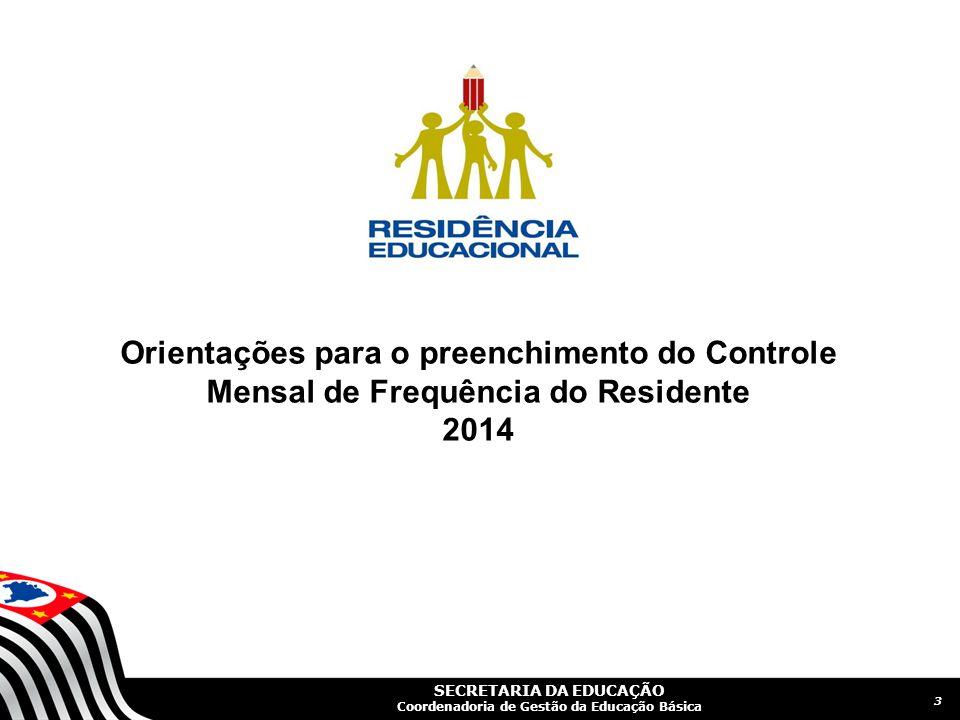 SECRETARIA DA EDUCAÇÃO Coordenadoria de Gestão da Educação Básica 3 Orientações para o preenchimento do Controle Mensal de Frequência do Residente 2014