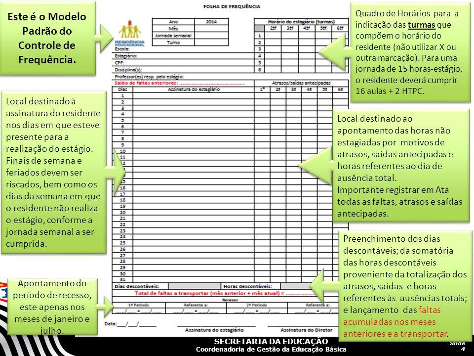 SECRETARIA DA EDUCAÇÃO Coordenadoria de Gestão da Educação Básica Slide 4 Este é o Modelo Padrão do Controle de Frequência.