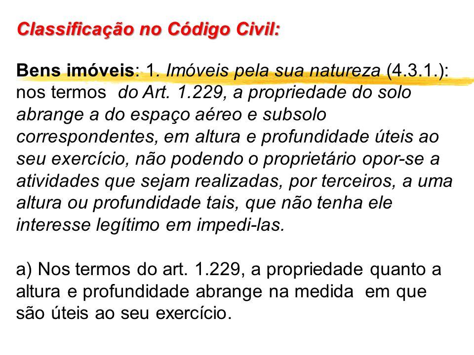 Classificação no Código Civil: Bens imóveis: 1. Imóveis pela sua natureza (4.3.1.): nos termos do Art. 1.229, a propriedade do solo abrange a do espaç