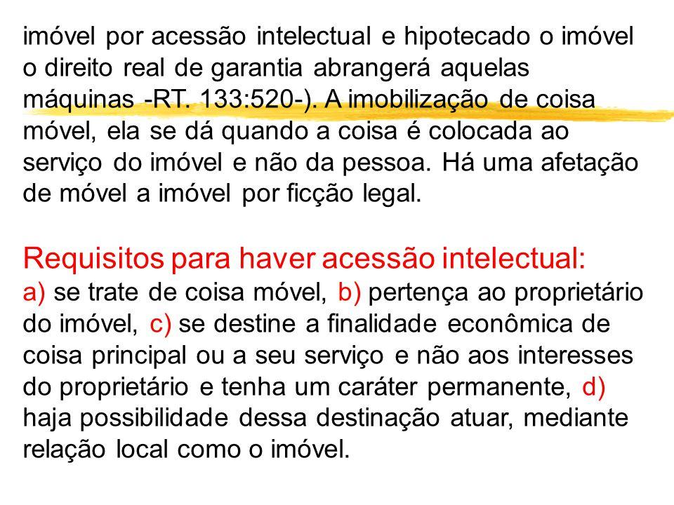 imóvel por acessão intelectual e hipotecado o imóvel o direito real de garantia abrangerá aquelas máquinas -RT. 133:520-). A imobilização de coisa móv