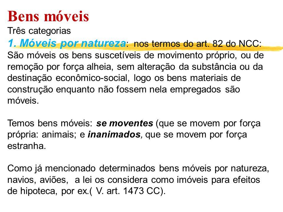 Bens móveis Três categorias 1. Móveis por natureza : nos termos do art. 82 do NCC: São móveis os bens suscetíveis de movimento próprio, ou de remoção