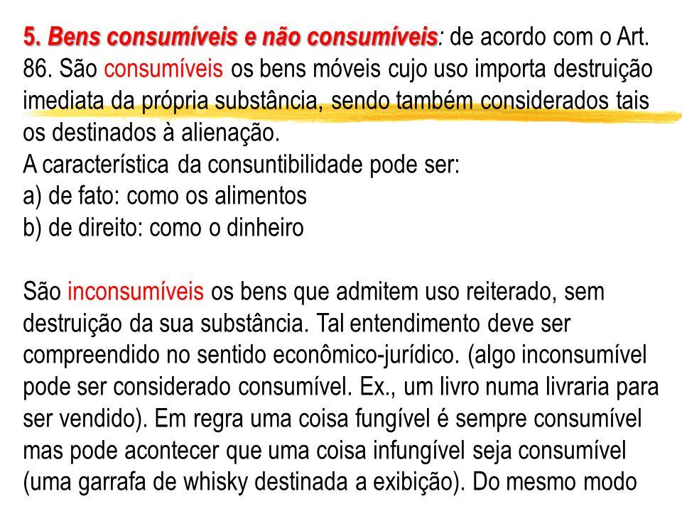 5. Bens consumíveis e não consumíveis 5. Bens consumíveis e não consumíveis : de acordo com o Art. 86. São consumíveis os bens móveis cujo uso importa