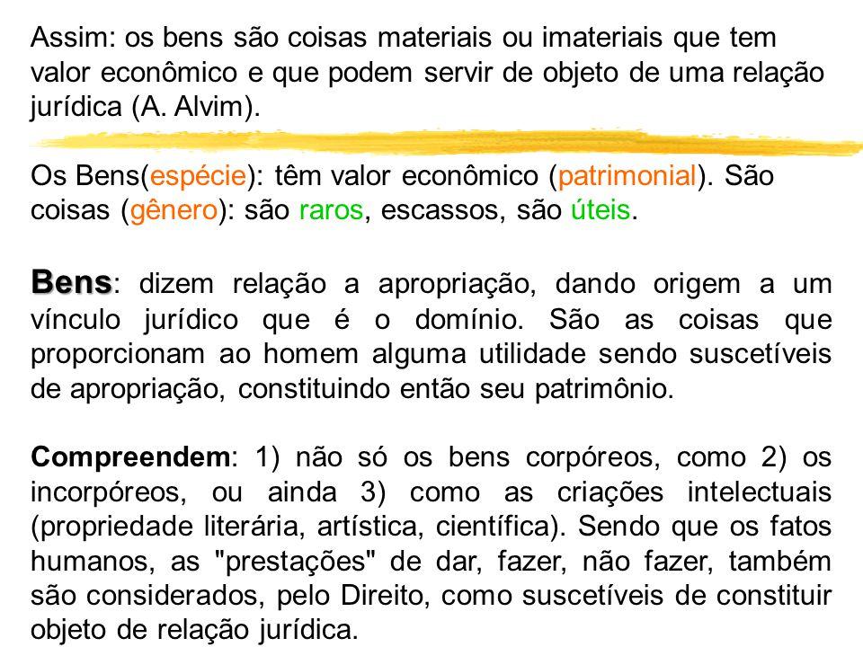 Assim: os bens são coisas materiais ou imateriais que tem valor econômico e que podem servir de objeto de uma relação jurídica (A. Alvim). Os Bens(esp