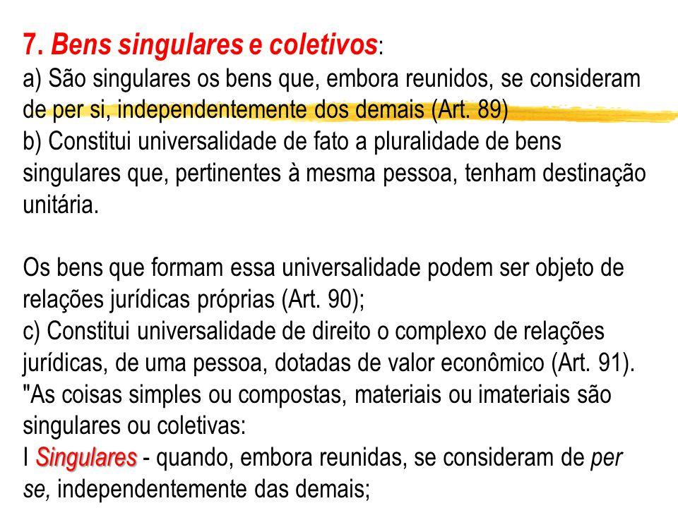 7. Bens singulares e coletivos : a) São singulares os bens que, embora reunidos, se consideram de per si, independentemente dos demais (Art. 89) b) Co