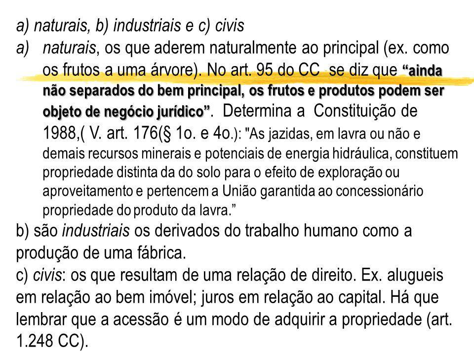a) naturais, b) industriais e c) civis ainda não separados do bem principal, os frutos e produtos podem ser objeto de negócio jurídico a)naturais, os
