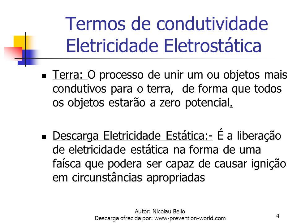 Autor: Nicolau Bello Descarga ofrecida por: www-prevention-world.com 4 Termos de condutividade Eletricidade Eletrostática Terra: O processo de unir um ou objetos mais condutivos para o terra, de forma que todos os objetos estarão a zero potencial.
