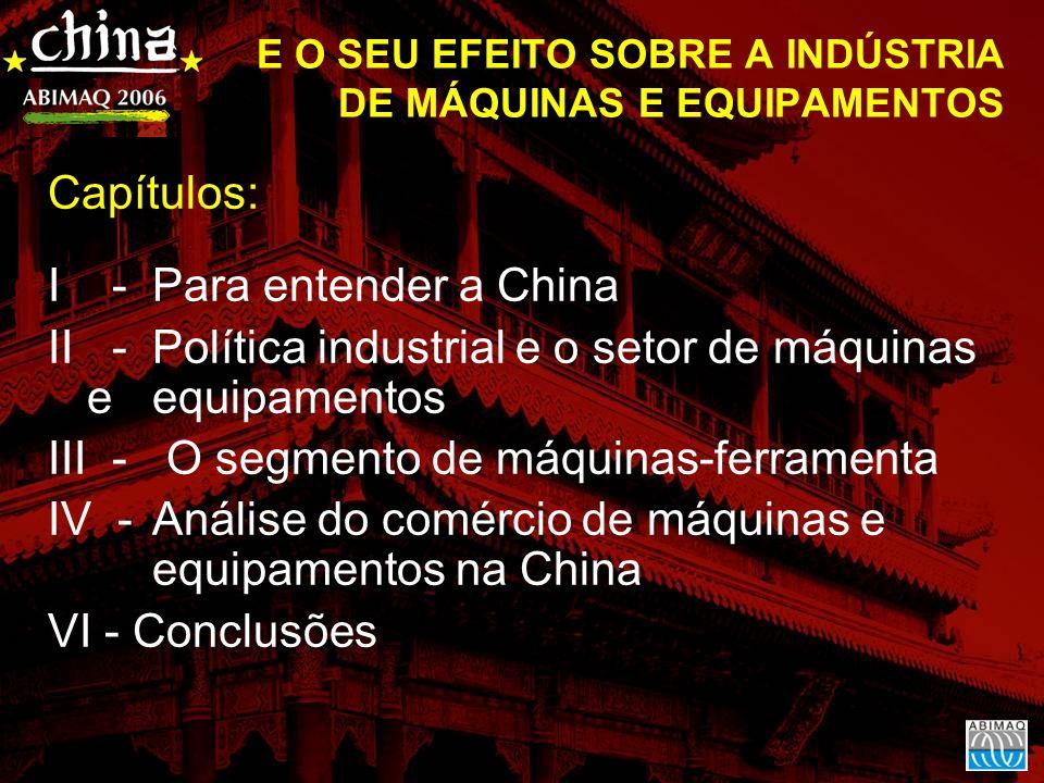 Capítulos: I - Para entender a China II -Política industrial e o setor de máquinas e equipamentos III - O segmento de máquinas-ferramenta IV -Análise do comércio de máquinas e equipamentos na China VI - Conclusões E O SEU EFEITO SOBRE A INDÚSTRIA DE MÁQUINAS E EQUIPAMENTOS
