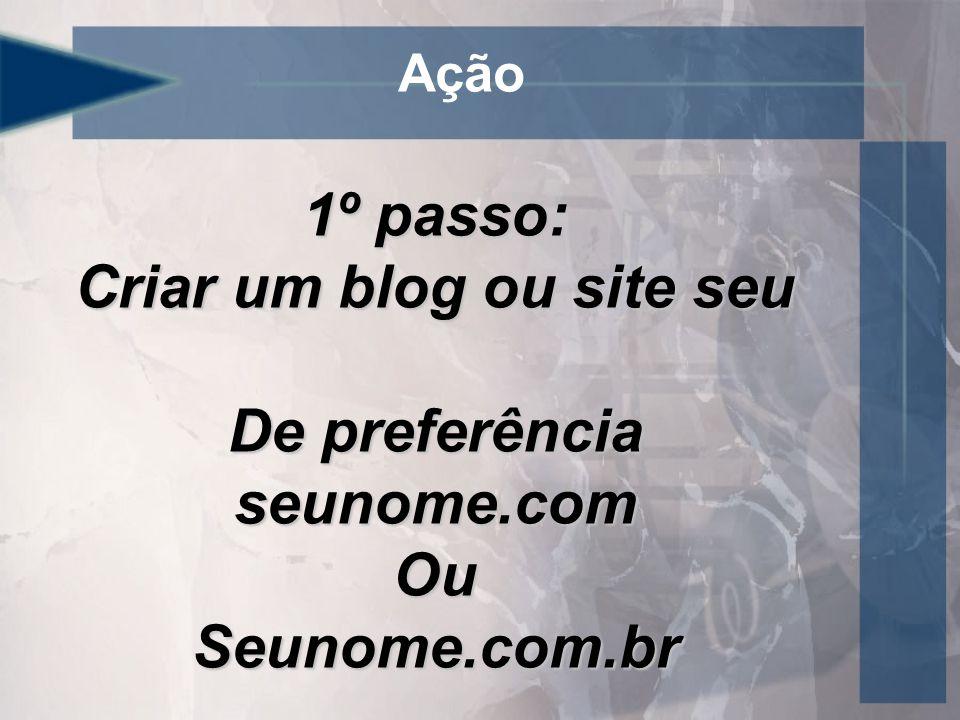 Ação 1º passo: Criar um blog ou site seu De preferência seunome.com OuSeunome.com.br