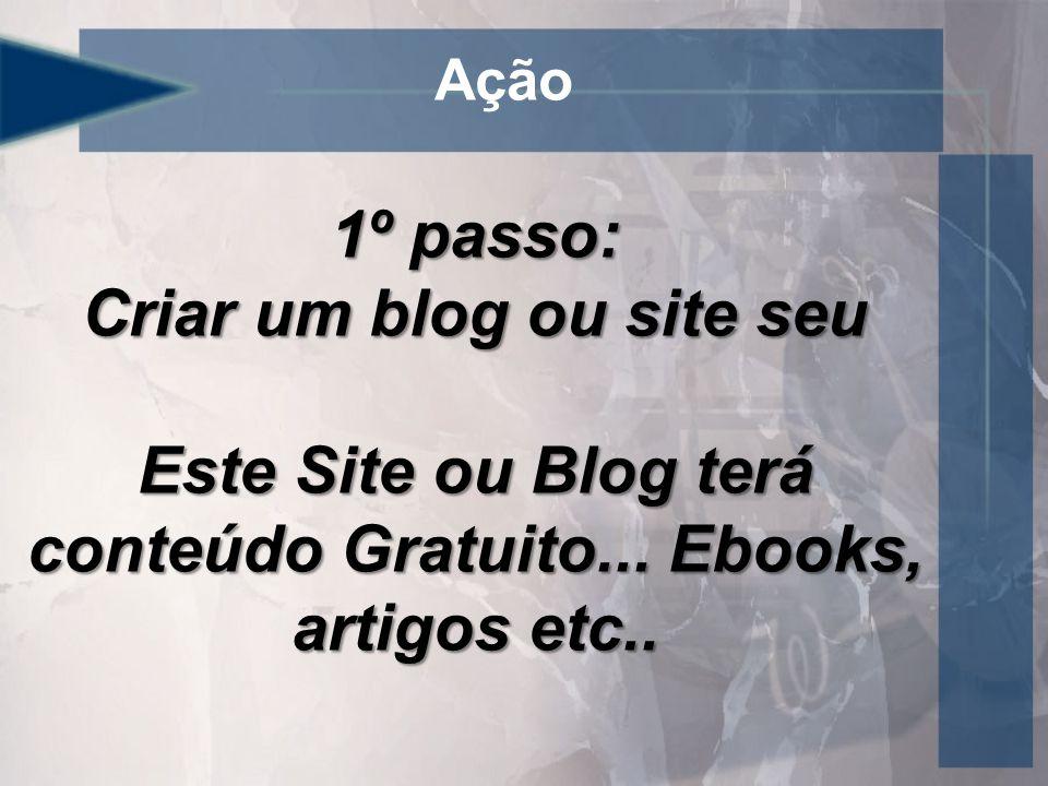 Ação 1º passo: Criar um blog ou site seu Este Site ou Blog terá conteúdo Gratuito...