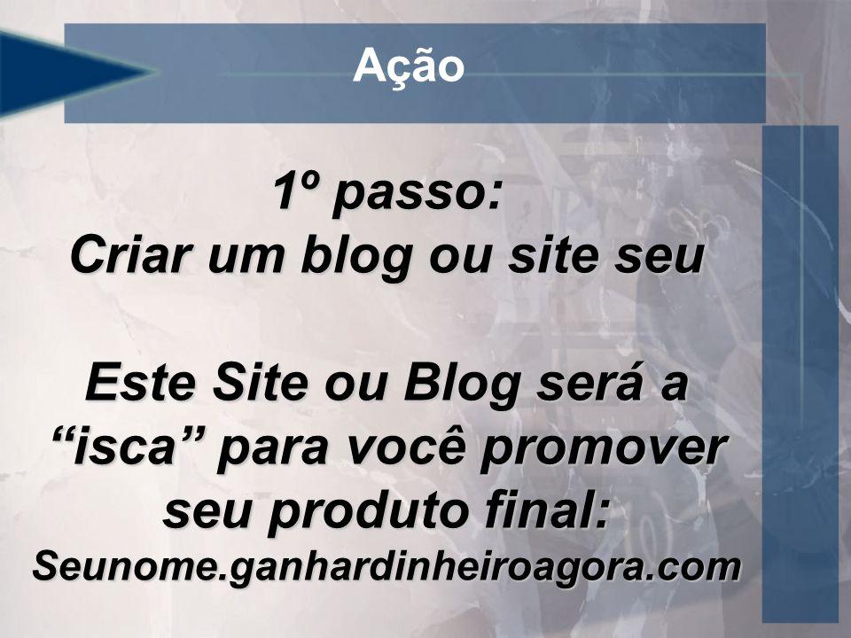 Ação 1º passo: Criar um blog ou site seu Este Site ou Blog será a isca para você promover seu produto final: Seunome.ganhardinheiroagora.com