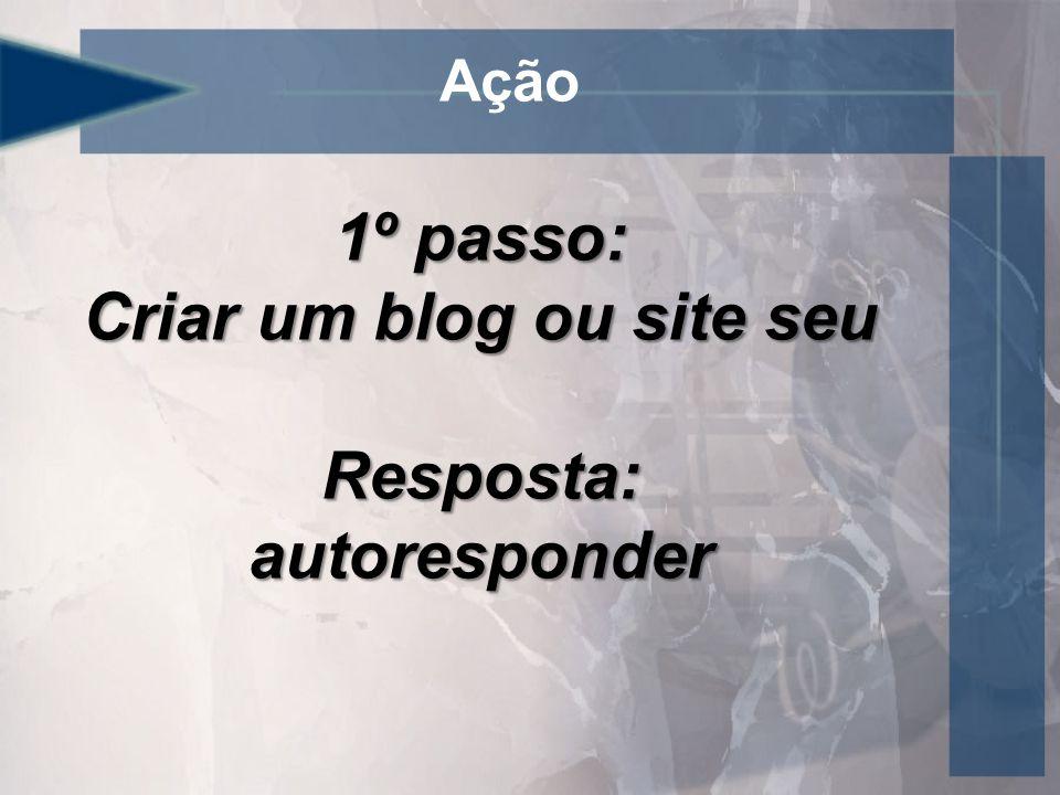 Ação 1º passo: Criar um blog ou site seu Resposta:autoresponder