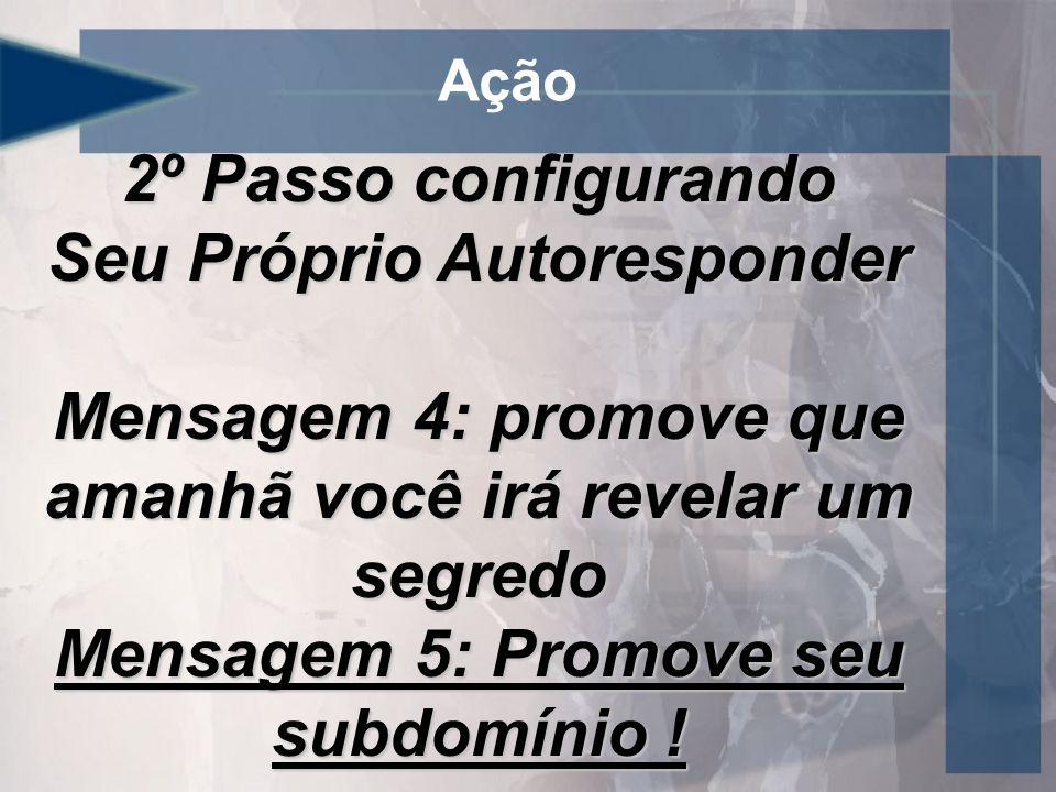 Ação 2º Passo configurando Seu Próprio Autoresponder Mensagem 4: promove que amanhã você irá revelar um segredo Mensagem 5: Promove seu subdomínio !
