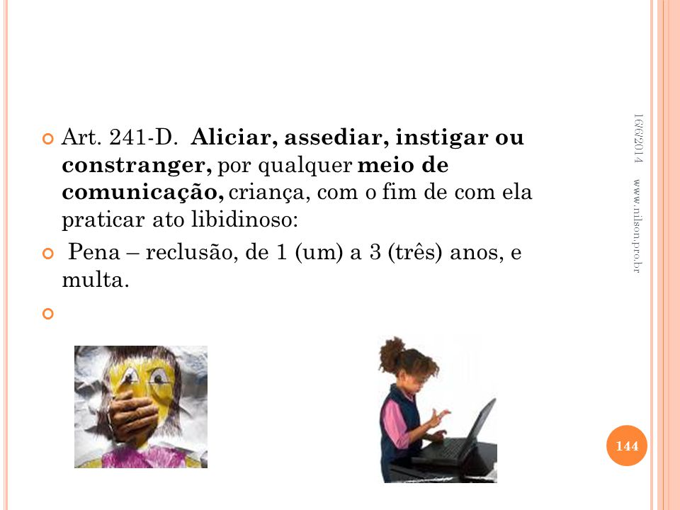 Art. 241-D. Aliciar, assediar, instigar ou constranger, por qualquer meio de comunicação, criança, com o fim de com ela praticar ato libidinoso: Pena
