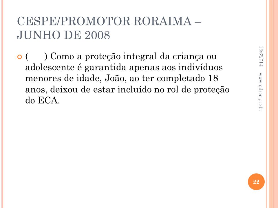 CESPE/PROMOTOR RORAIMA – JUNHO DE 2008 () Como a proteção integral da criança ou adolescente é garantida apenas aos indivíduos menores de idade, João,