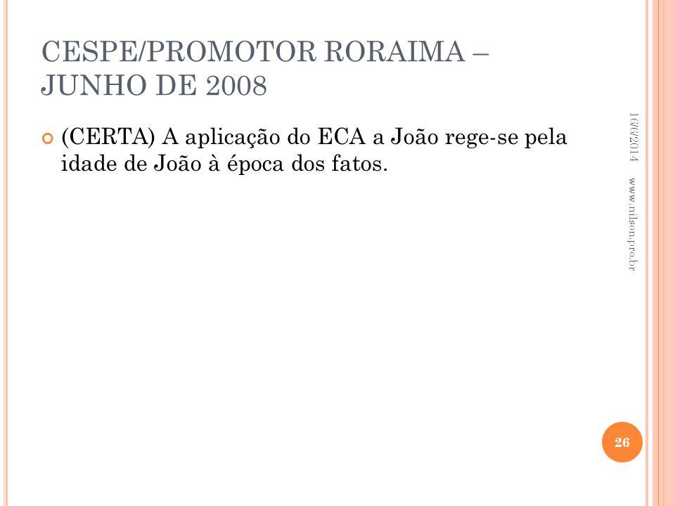 CESPE/PROMOTOR RORAIMA – JUNHO DE 2008 (CERTA) A aplicação do ECA a João rege-se pela idade de João à época dos fatos. 16/6/2014 26 www.nilson.pro.br