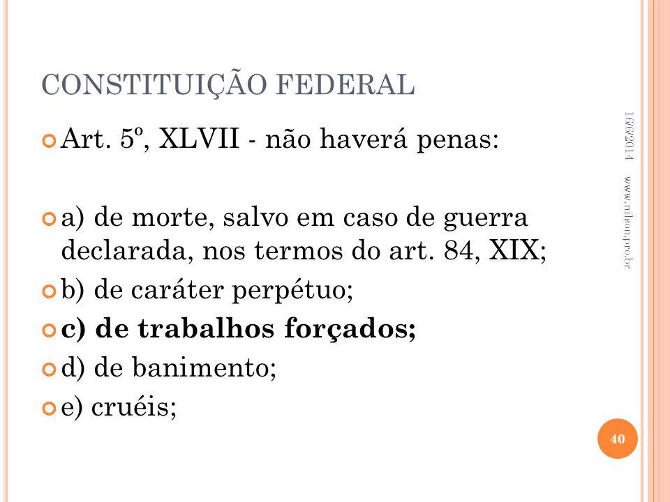 CONSTITUIÇÃO FEDERAL Art. 5º, XLVII - não haverá penas: a) de morte, salvo em caso de guerra declarada, nos termos do art. 84, XIX; b) de caráter perp