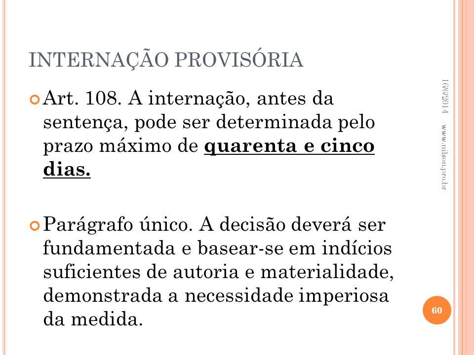 INTERNAÇÃO PROVISÓRIA Art. 108. A internação, antes da sentença, pode ser determinada pelo prazo máximo de quarenta e cinco dias. Parágrafo único. A d